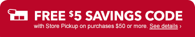 Free $5 savings code with Store Pickup on purchases $50 or more. See details.