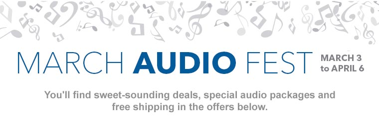 March Audio Fest. March 3 to April 6. Sweet sounding deals.