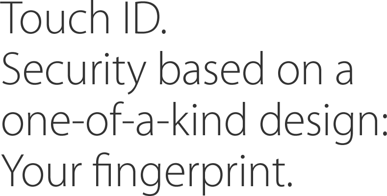 Touch ID. Security based on a one-of-a-kind design: Your fingerprint.